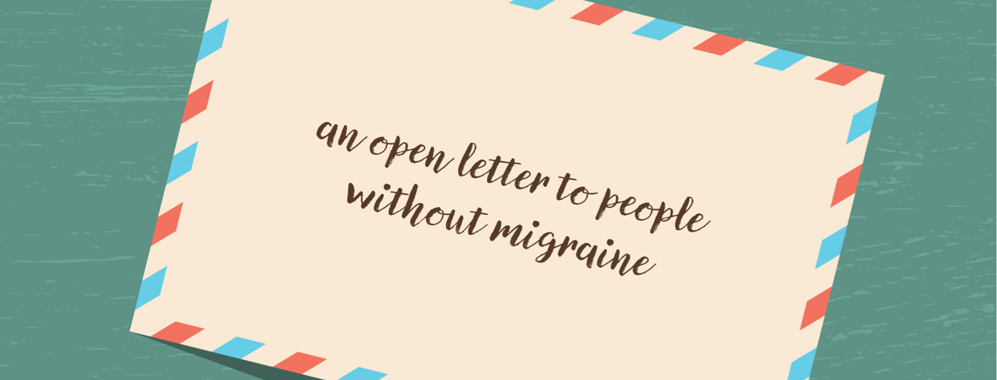 An Open Letter to People Without Migraine