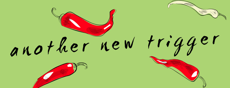 When ANOTHER new trigger emerges- hot pepper