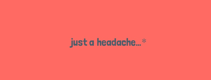 just a headache
