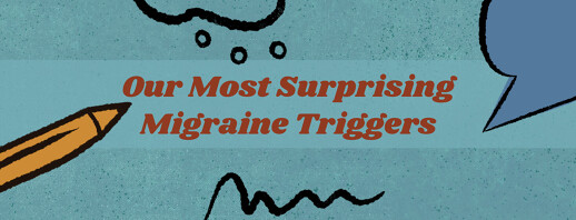 Our Most Surprising Migraine Triggers image